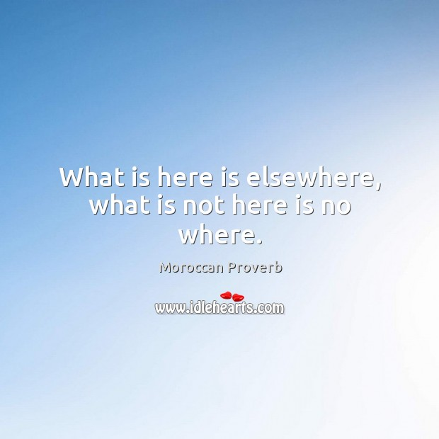 What is here is elsewhere, what is not here is no where. Moroccan Proverbs Image