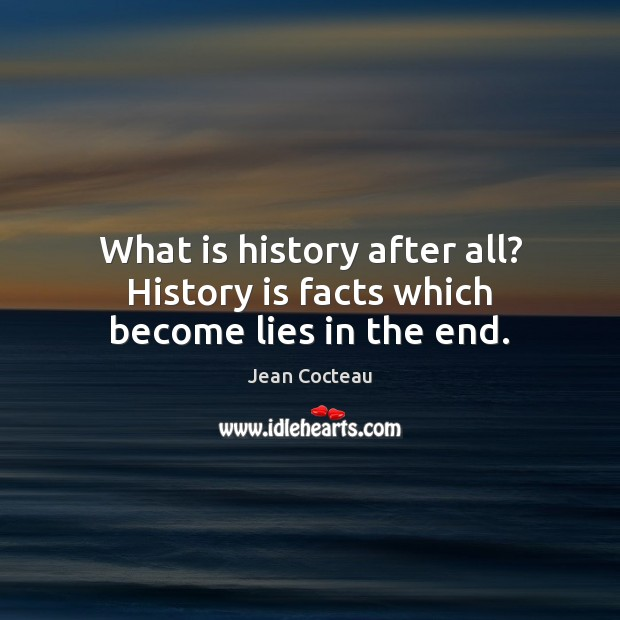 What is history after all? History is facts which become lies in the end. Jean Cocteau Picture Quote