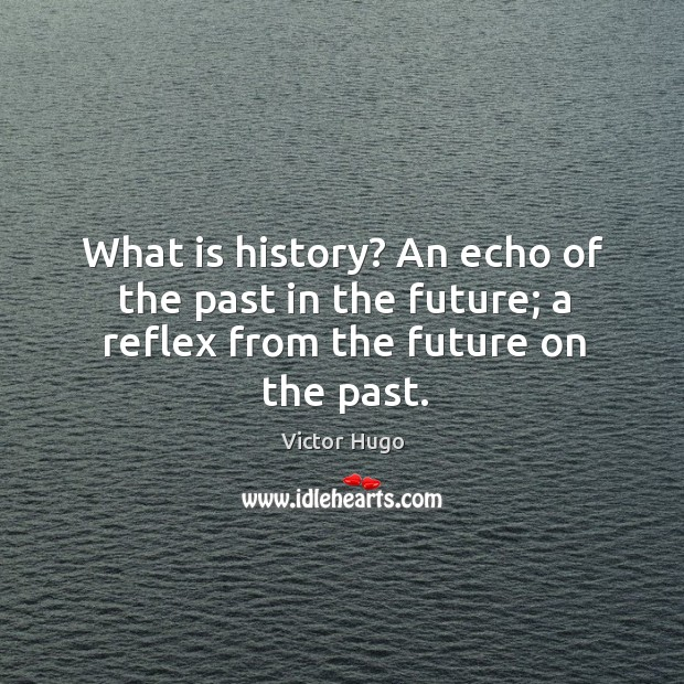 What is history? an echo of the past in the future; a reflex from the future on the past. Image