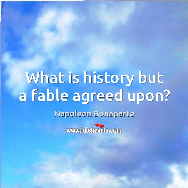 What is history but a fable agreed upon? Image