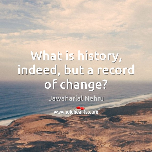 What is history, indeed, but a record of change? Image