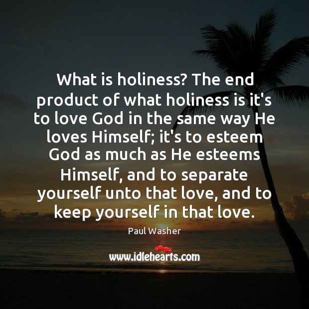 What is holiness? The end product of what holiness is it's to Paul Washer Picture Quote