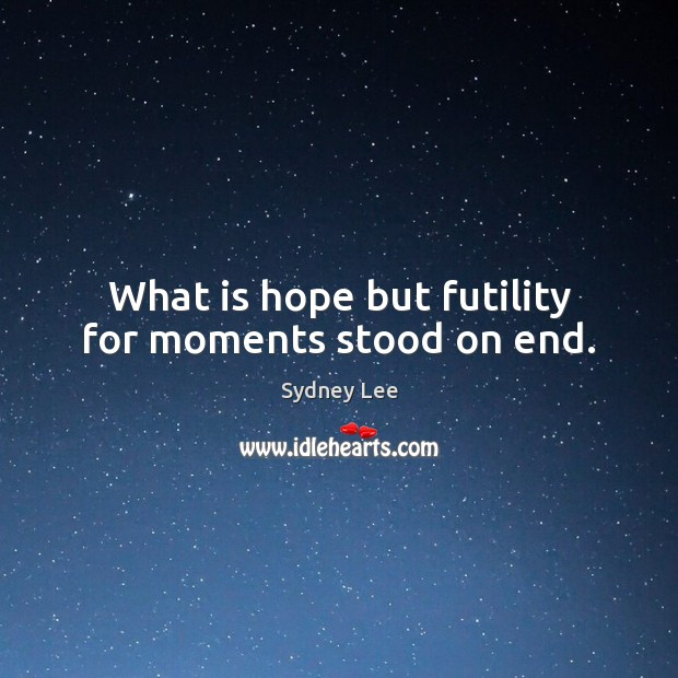 What is hope but futility for moments stood on end. Image