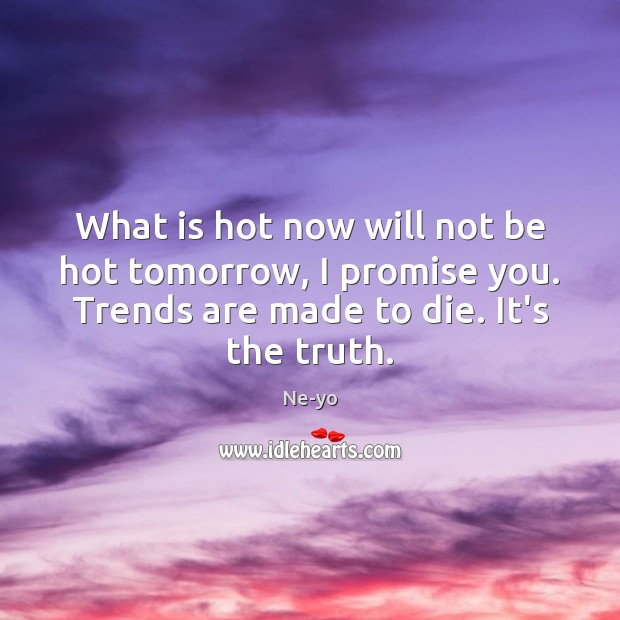 What is hot now will not be hot tomorrow, I promise you. Ne-yo Picture Quote