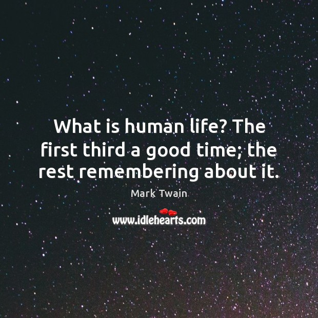What is human life? The first third a good time; the rest remembering about it. Image