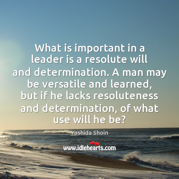 What is important in a leader is a resolute will and determination. Yoshida Shoin Picture Quote