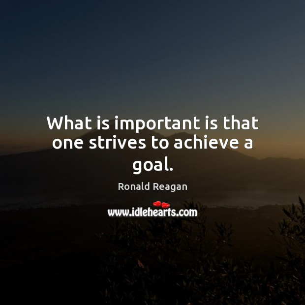 What is important is that one strives to achieve a goal. Ronald Reagan Picture Quote