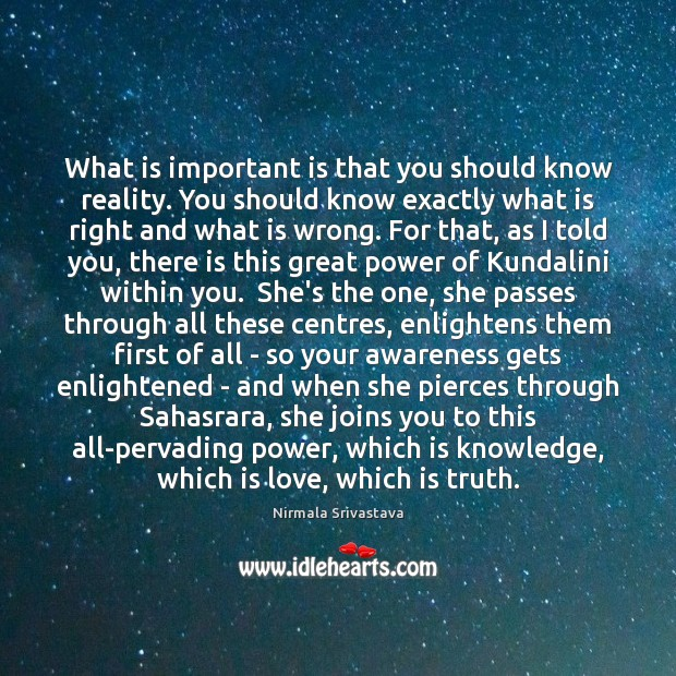 What is important is that you should know reality. You should know Nirmala Srivastava Picture Quote