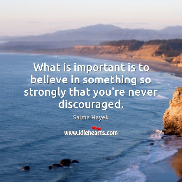 What is important is to believe in something so strongly that you're never discouraged. Salma Hayek Picture Quote