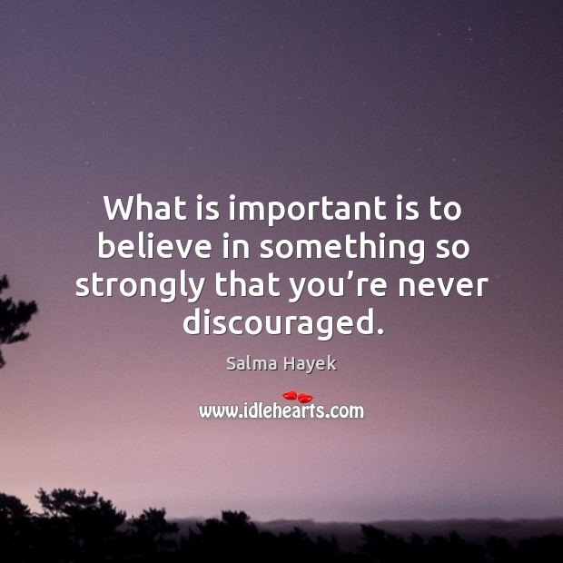 Image about What is important is to believe in something so strongly that you're never discouraged.