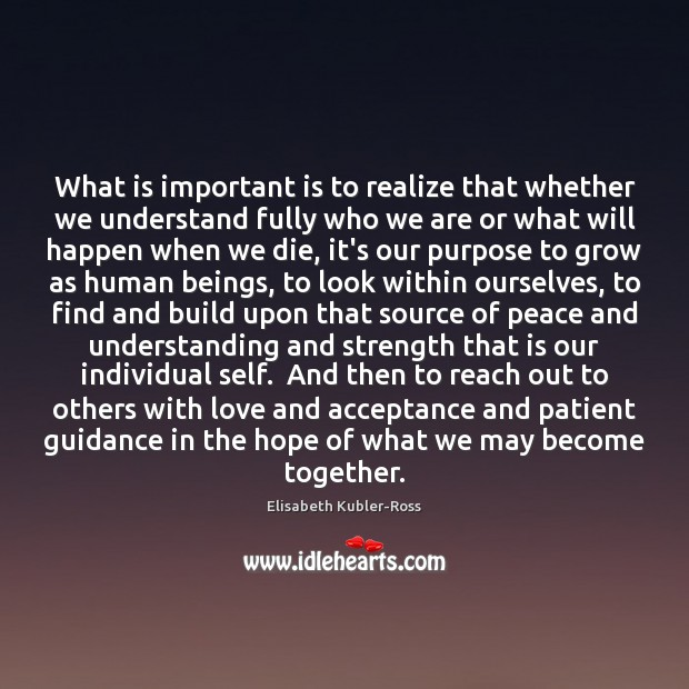 What is important is to realize that whether we understand fully who Elisabeth Kubler-Ross Picture Quote