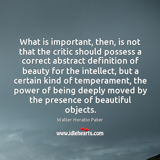 What is important, then, is not that the critic should possess a correct abstract definition Walter Horatio Pater Picture Quote