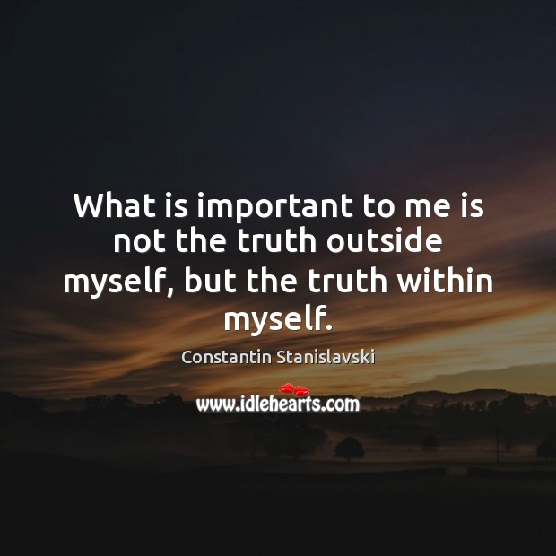 What is important to me is not the truth outside myself, but the truth within myself. Constantin Stanislavski Picture Quote
