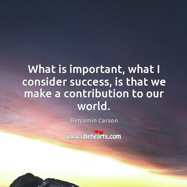 What is important, what I consider success, is that we make a contribution to our world. Image