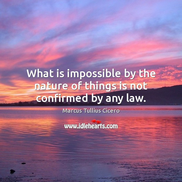 What is impossible by the nature of things is not confirmed by any law. Image