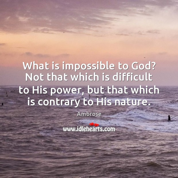 What is impossible to God? Not that which is difficult to His Image