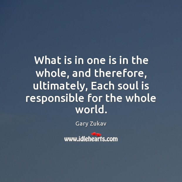 What is in one is in the whole, and therefore, ultimately, Each Gary Zukav Picture Quote