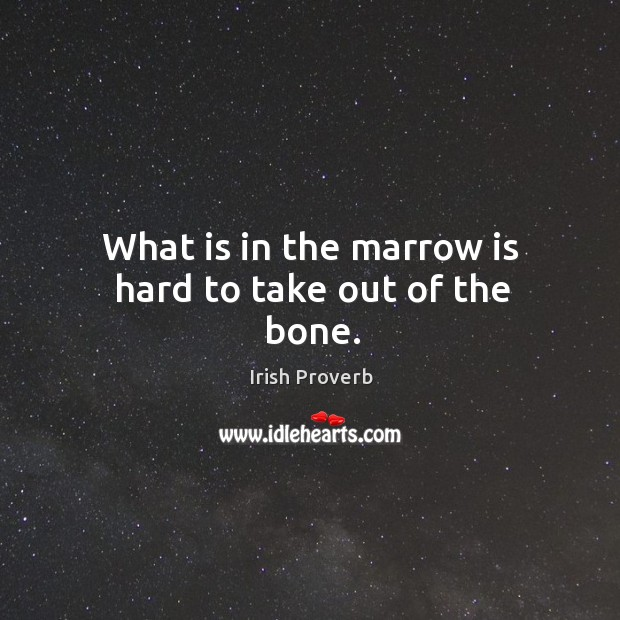 What is in the marrow is hard to take out of the bone. Image