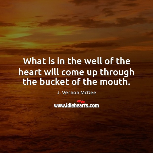 What is in the well of the heart will come up through the bucket of the mouth. J. Vernon McGee Picture Quote