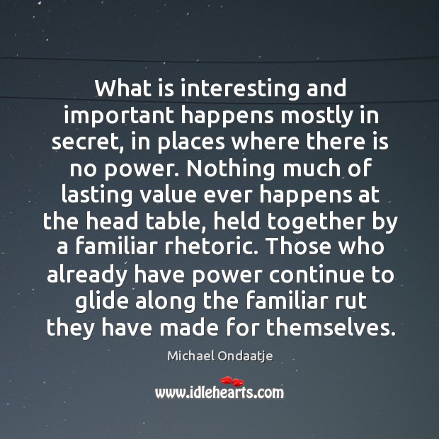 Image, What is interesting and important happens mostly in secret, in places where