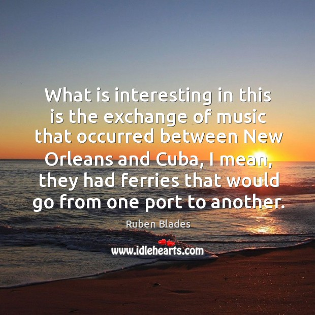 What is interesting in this is the exchange of music that occurred between new orleans and cuba Ruben Blades Picture Quote