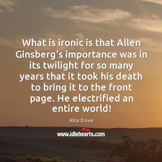 What is ironic is that Allen Ginsberg's importance was in its twilight Rita Dove Picture Quote