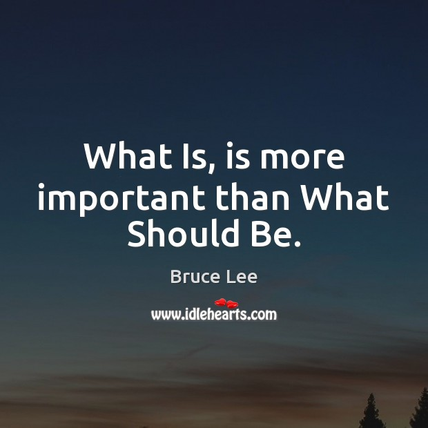 What Is, is more important than What Should Be. Image
