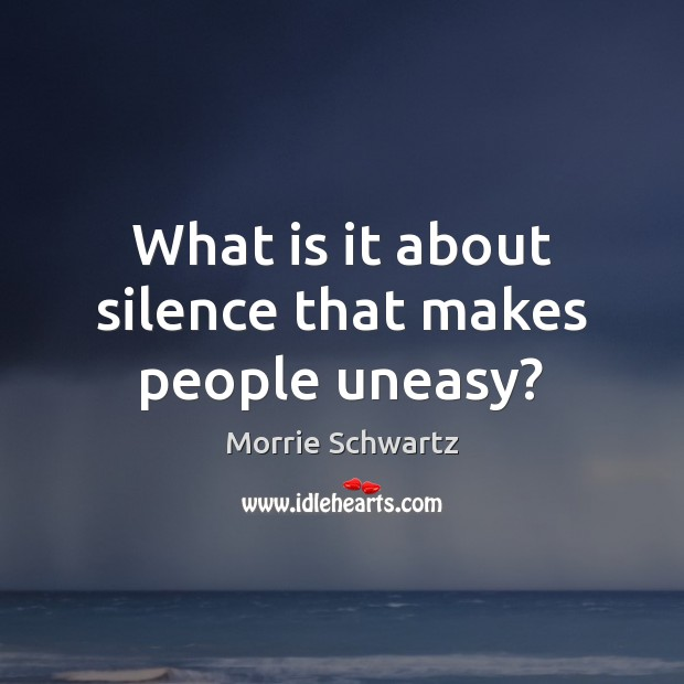 What is it about silence that makes people uneasy? Morrie Schwartz Picture Quote