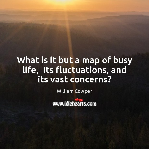 What is it but a map of busy life,  Its fluctuations, and its vast concerns? William Cowper Picture Quote