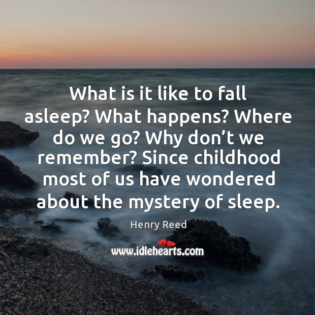 What is it like to fall asleep? what happens? where do we go? Henry Reed Picture Quote
