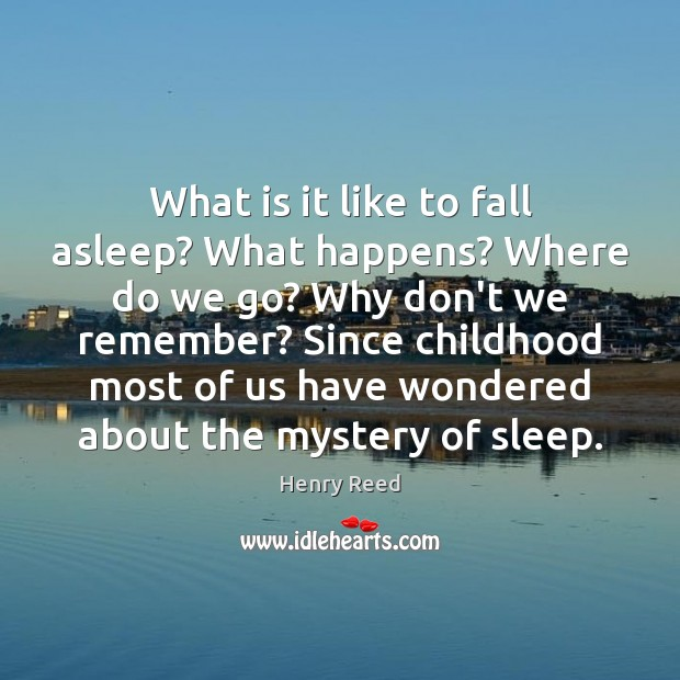What is it like to fall asleep? What happens? Where do we Henry Reed Picture Quote