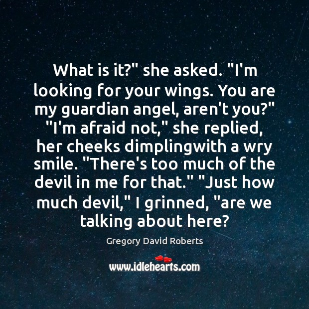 """What is it?"""" she asked. """"I'm looking for your wings. You are Gregory David Roberts Picture Quote"""