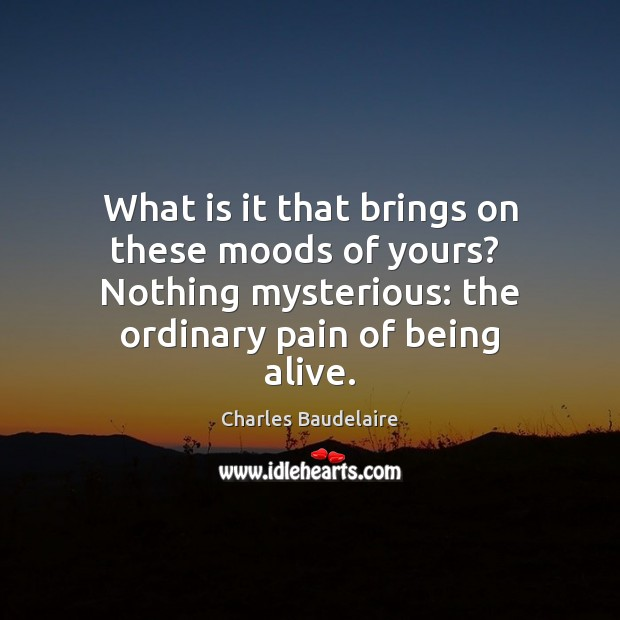 What is it that brings on these moods of yours?  Nothing mysterious: Charles Baudelaire Picture Quote