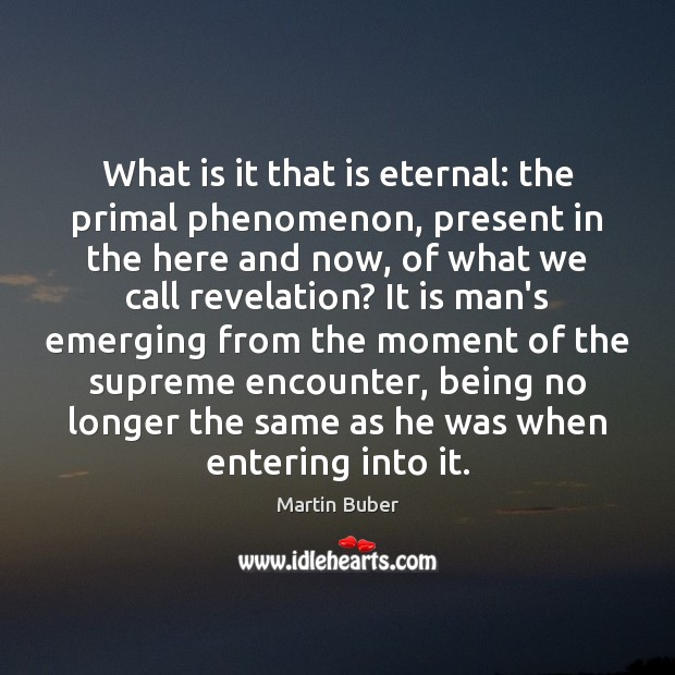 What is it that is eternal: the primal phenomenon, present in the Martin Buber Picture Quote
