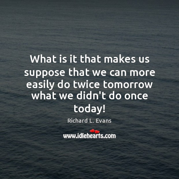 What is it that makes us suppose that we can more easily Richard L. Evans Picture Quote