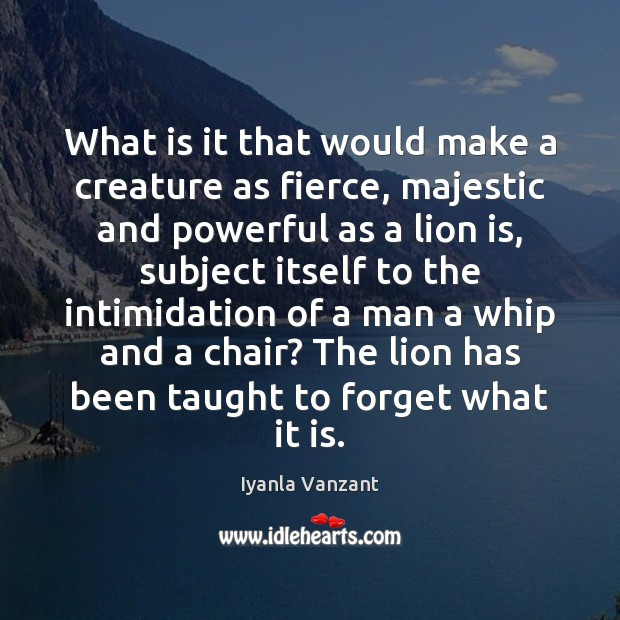 What is it that would make a creature as fierce, majestic and Image