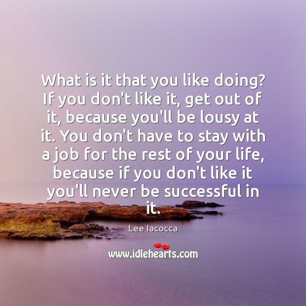 What is it that you like doing? If you don't like it, Image