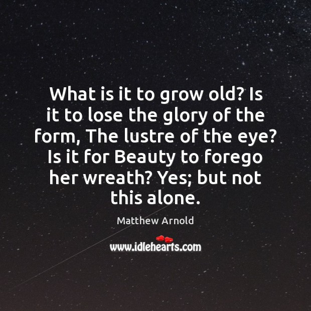 What is it to grow old? Is it to lose the glory Matthew Arnold Picture Quote