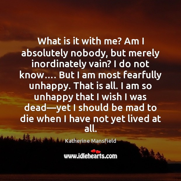 What is it with me? Am I absolutely nobody, but merely inordinately Katherine Mansfield Picture Quote