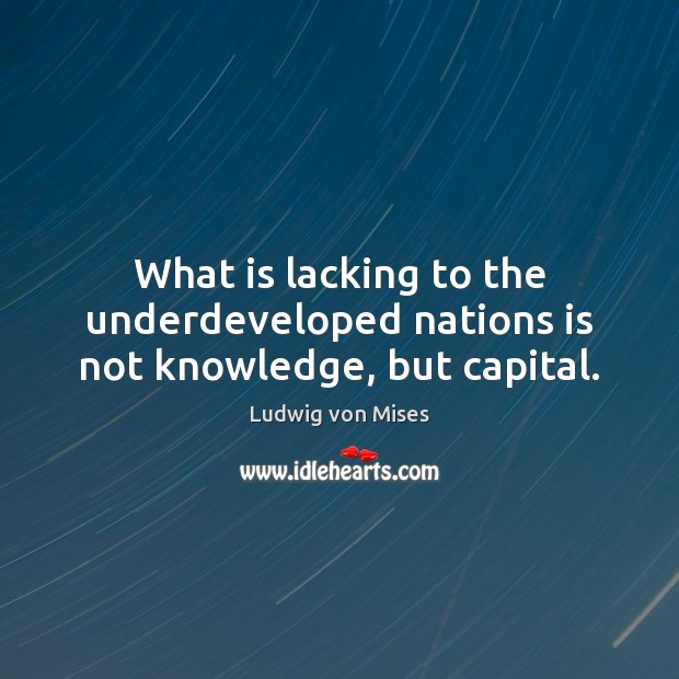 What is lacking to the underdeveloped nations is not knowledge, but capital. Image
