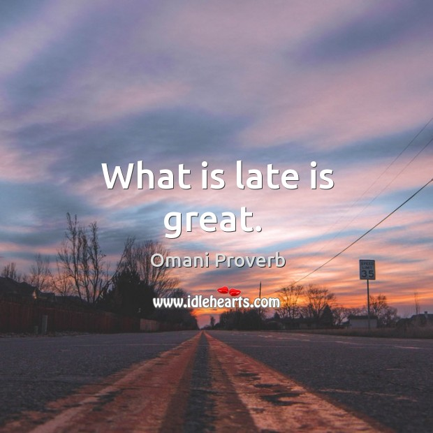 What is late is great. Omani Proverbs Image
