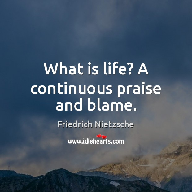 Image, What is life? A continuous praise and blame.