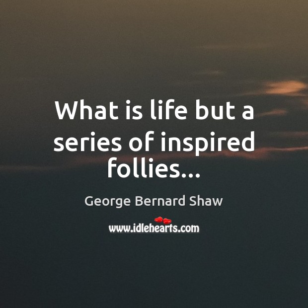What is life but a series of inspired follies… Image