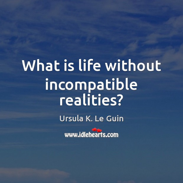 What is life without incompatible realities? Ursula K. Le Guin Picture Quote