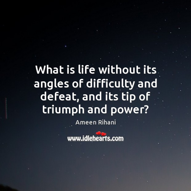 What is life without its angles of difficulty and defeat, and its Ameen Rihani Picture Quote
