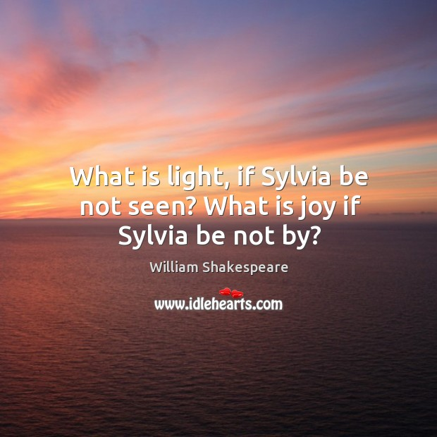 Image, What is light, if Sylvia be not seen? What is joy if Sylvia be not by?
