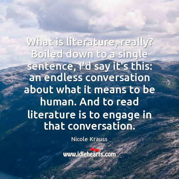 What is literature, really? Boiled down to a single sentence, I'd say Nicole Krauss Picture Quote