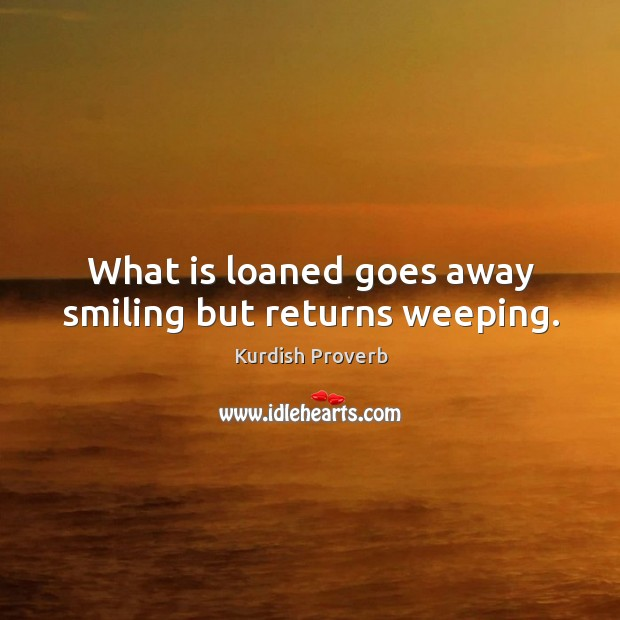 What is loaned goes away smiling but returns weeping. Kurdish Proverbs Image