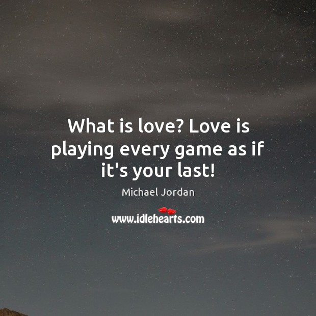 What is love? Love is playing every game as if it's your last! Michael Jordan Picture Quote