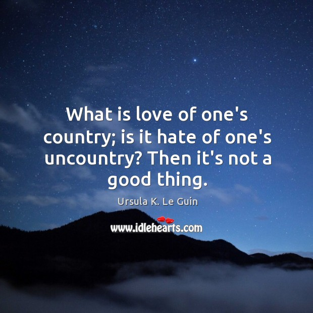 What is love of one's country; is it hate of one's uncountry? Then it's not a good thing. Image